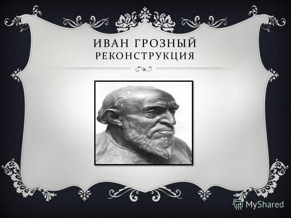 ИВАН ГРОЗНЫЙ РЕКОНСТРУКЦИЯ