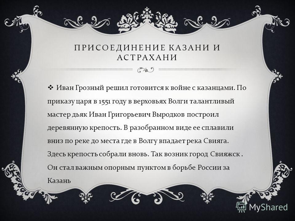 ПРИСОЕДИНЕНИЕ КАЗАНИ И АСТРАХАНИ Иван Грозный решил готовится к войне с казанцами. По приказу царя в 1551 году в верховьях Волги талантливый мастер дьяк Иван Григорьевич Выродков построил деревянную крепость. В разобранном виде ее сплавили вниз по ре