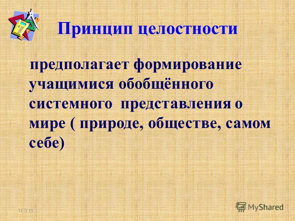 Принцип целостности предполагает формирование учащимися обобщённого системного представления о мире ( природе, обществе, самом себе) 11.3.11