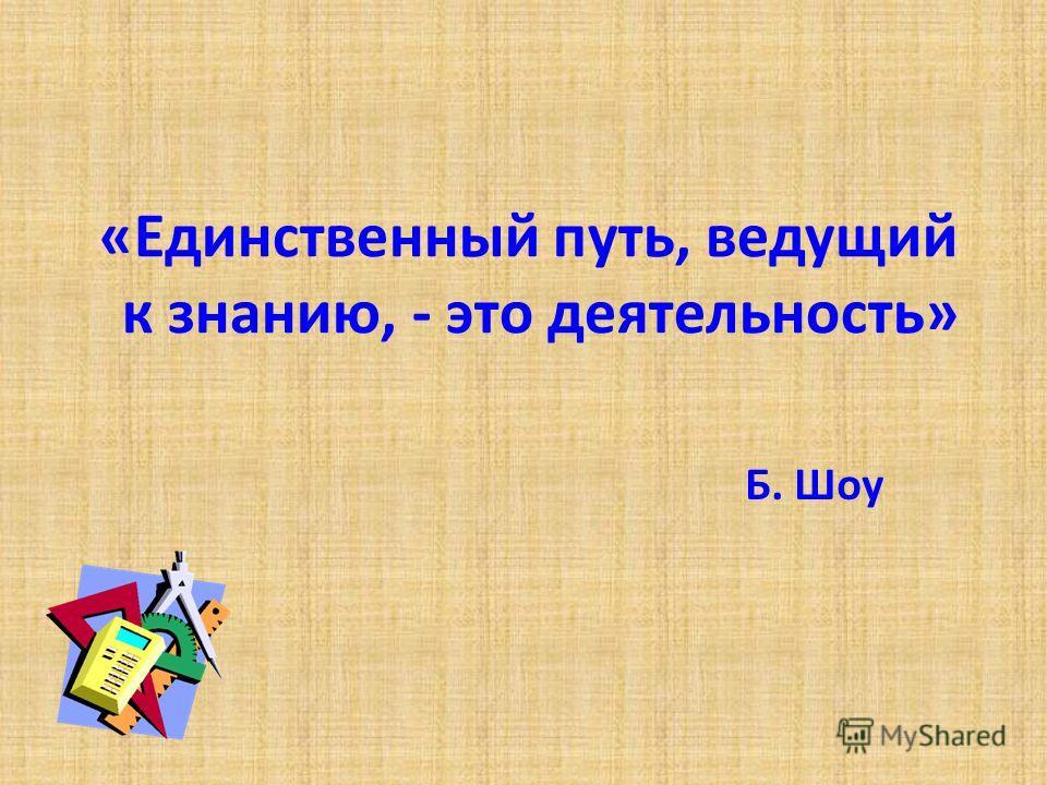 «Единственный путь, ведущий к знанию, - это деятельность» Б. Шоу