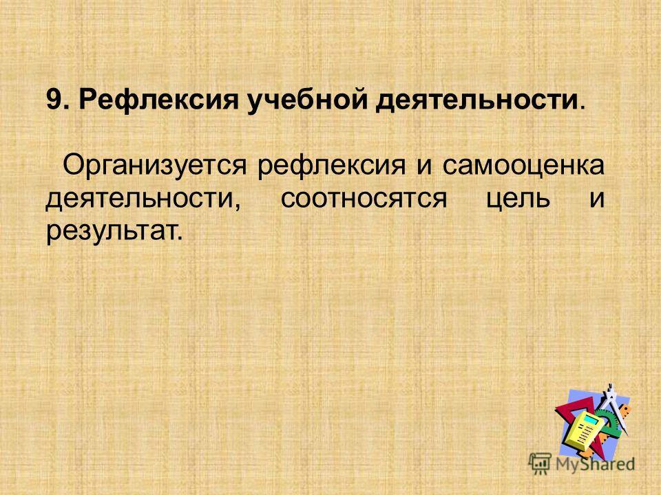 9. Рефлексия учебной деятельности. Организуется рефлексия и самооценка деятельности, соотносятся цель и результат.