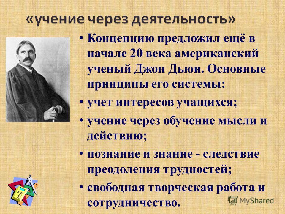 Концепцию предложил ещё в начале 20 века американский ученый Джон Дьюи. Основные принципы его системы: учет интересов учащихся; учение через обучение мысли и действию; познание и знание - следствие преодоления трудностей; свободная творческая работа