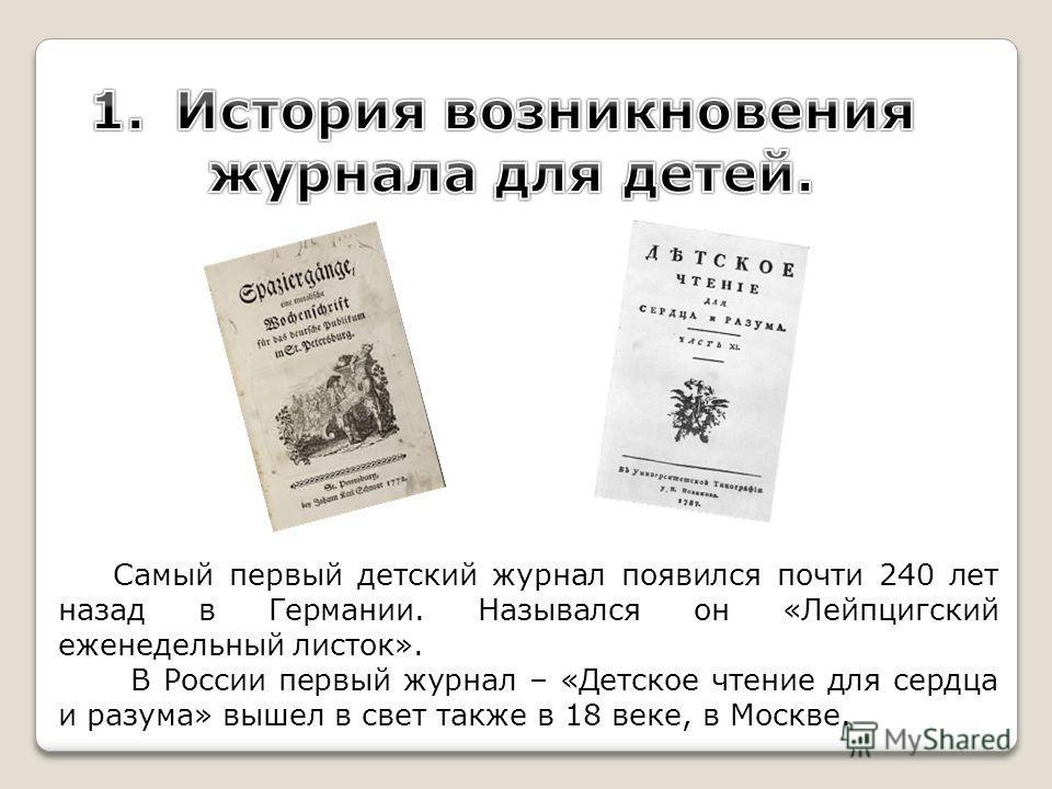 Самый первый детский журнал появился почти 240 лет назад в Германии. Назывался он «Лейпцигский еженедельный листок». В России первый журнал – «Детское чтение для сердца и разума» вышел в свет также в 18 веке, в Москве.