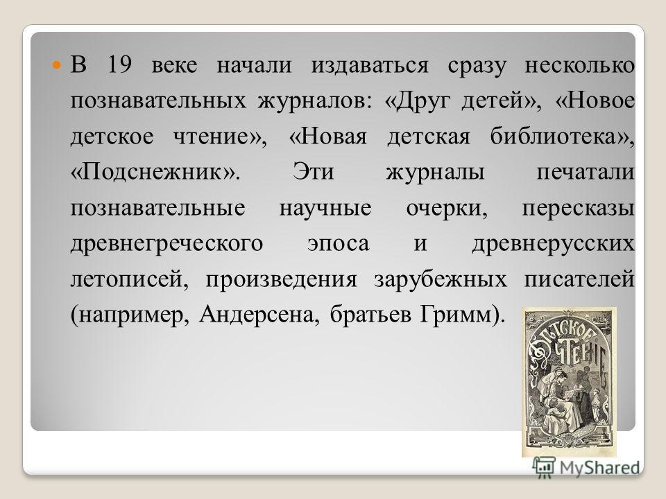 В 19 веке начали издаваться сразу несколько познавательных журналов: «Друг детей», «Новое детское чтение», «Новая детская библиотека», «Подснежник». Эти журналы печатали познавательные научные очерки, пересказы древнегреческого эпоса и древнерусских