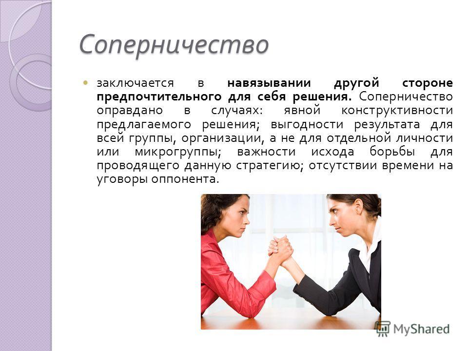 Соперничество заключается в навязывании другой стороне предпочтительного для себя решения. Соперничество оправдано в случаях : явной конструктивности предлагаемого решения ; выгодности результата для всей группы, организации, а не для отдельной лично