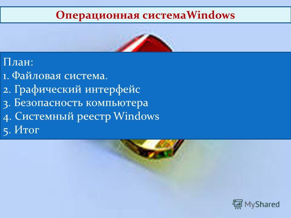 План: 1. Файловая система. 2. Графический интерфейс 3. Безопасность компьютера 4. Системный реестр Windows 5. Итог Операционная системаWindows