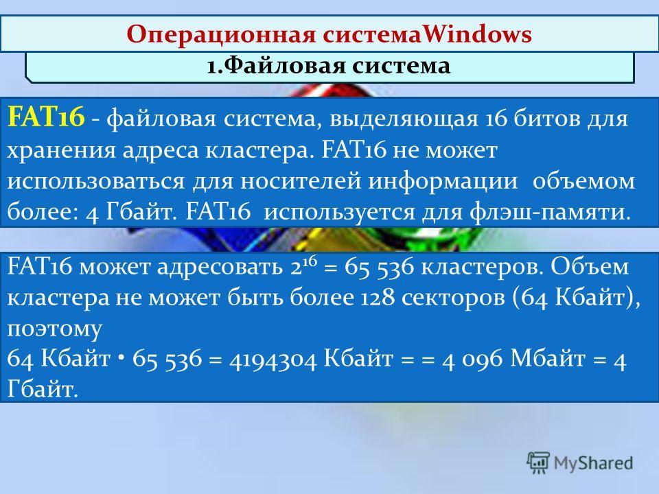FAT16 может адресовать 2 16 = 65 536 кластеров. Объем кластера не может быть более 128 секторов (64 Кбайт), поэтому 64 Кбайт 65 536 = 4194304 Кбайт = = 4 096 Мбайт = 4 Гбайт. 1.Файловая система FAT16 - файловая система, выделяющая 16 битов для хранен