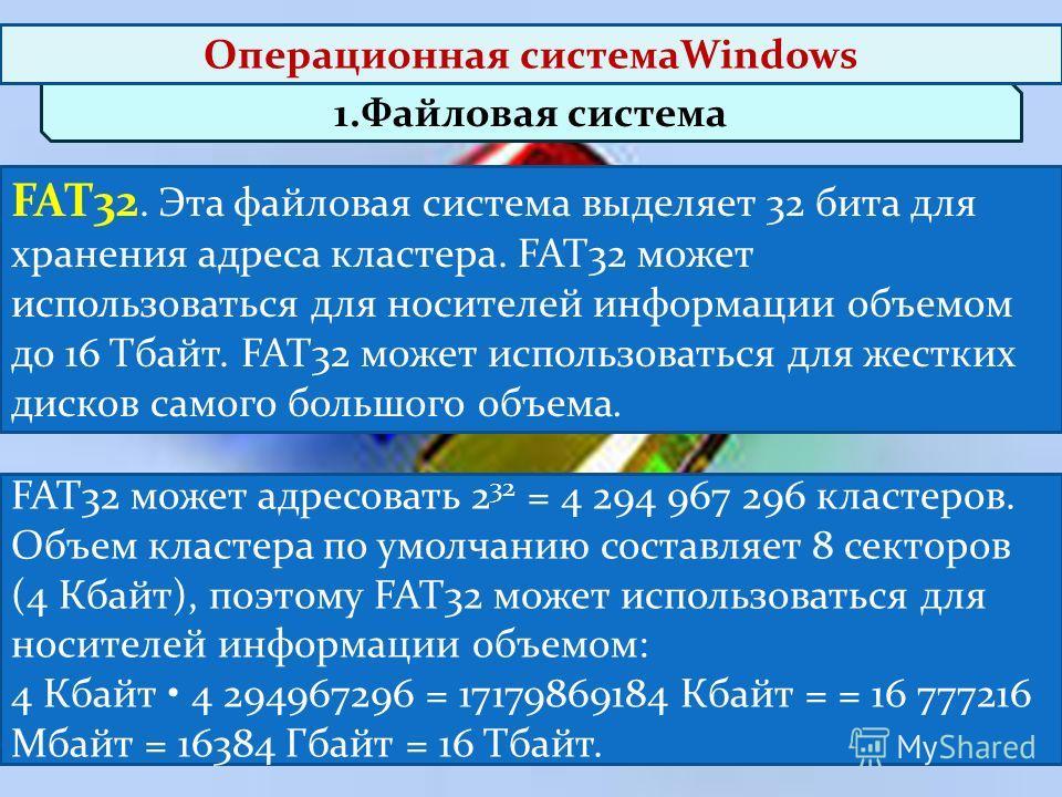 1.Файловая система FAT32 может адресовать 2 32 = 4 294 967 296 кластеров. Объем кластера по умолчанию составляет 8 секторов (4 Кбайт), поэтому FAT32 может использоваться для носителей информации объемом: 4 Кбайт 4 294967296 = 17179869184 Кбайт = = 16
