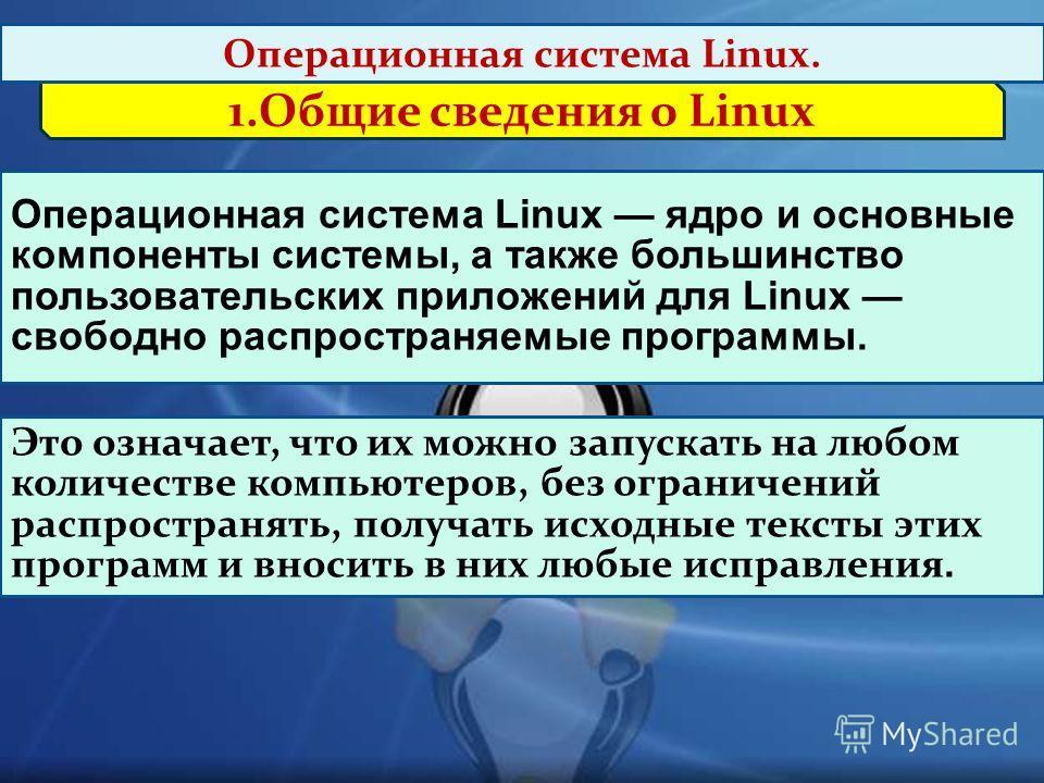 1.Общие сведения о Linux Операционная система Linux. Операционная система Linux ядро и основные компоненты системы, а также большинство пользовательских приложений для Linux свободно распространяемые программы. Это означает, что их можно запускать на