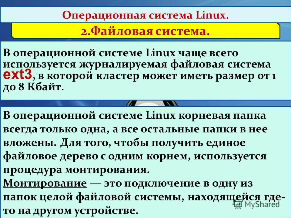 2.Файловая система. Операционная система Linux. В операционной системе Linux чаще всего используется журналируемая файловая система ext3, в которой кластер может иметь размер от 1 до 8 Кбайт. В операционной системе Linux корневая папка всегда только