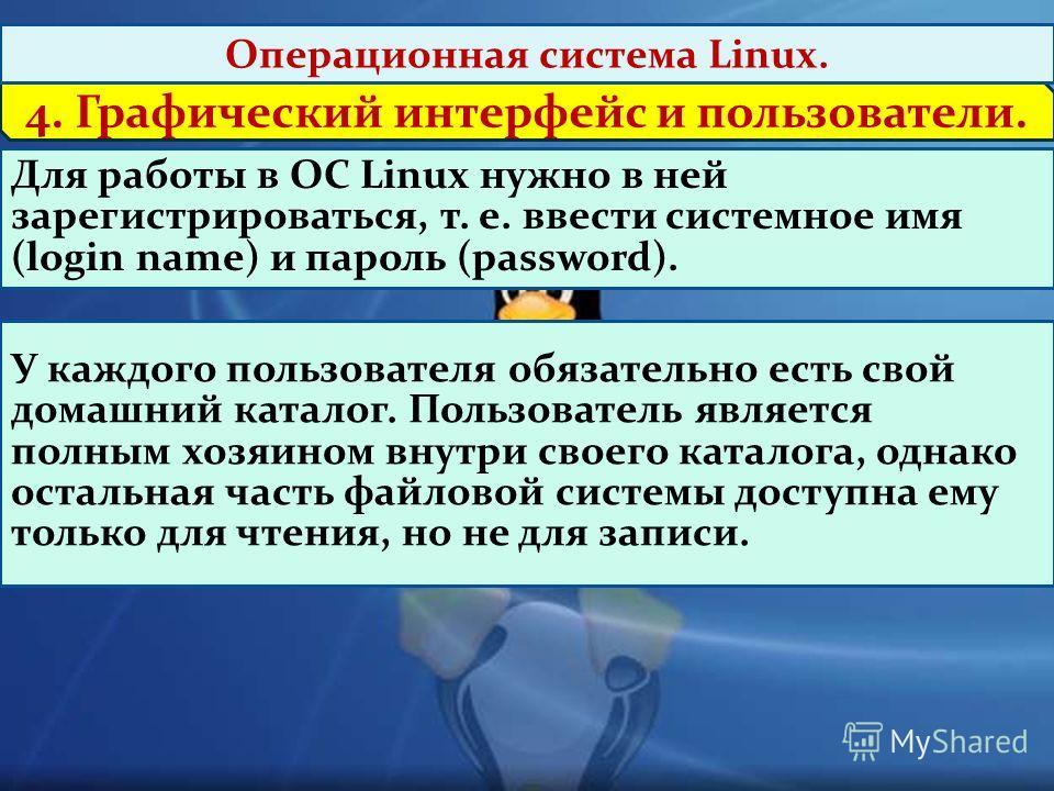 4. Графический интерфейс и пользователи. Операционная система Linux. Для работы в ОС Linux нужно в ней зарегистрироваться, т. е. ввести системное имя (login name) и пароль (password). У каждого пользователя обязательно есть свой домашний каталог. Пол