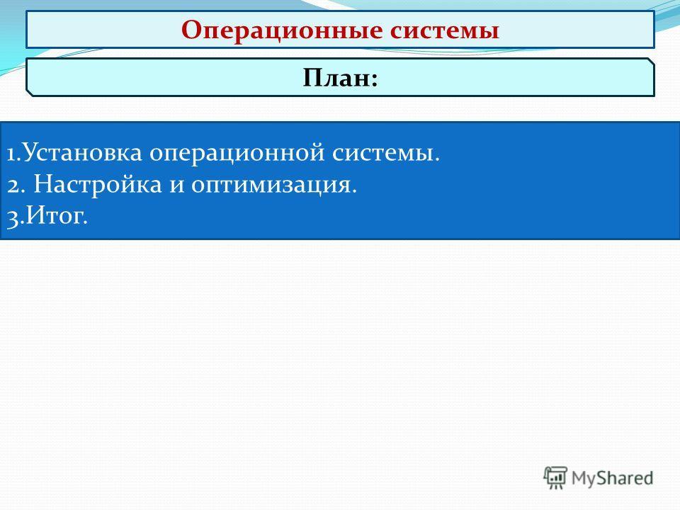 План: 1.Установка операционной системы. 2. Настройка и оптимизация. 3.Итог. Операционные системы