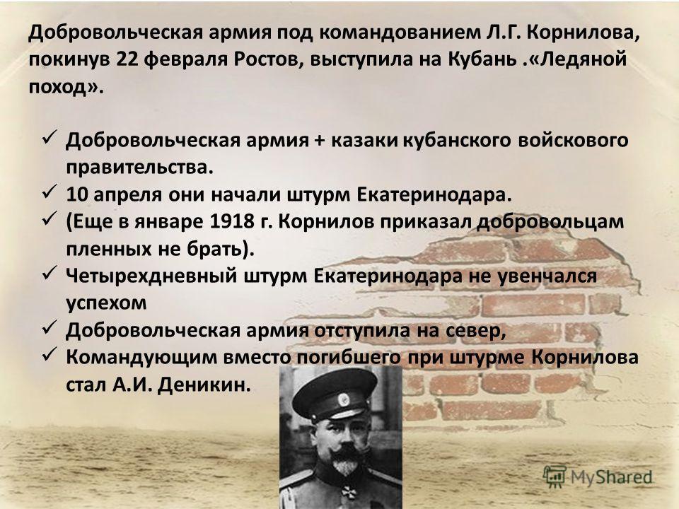 Добровольческая армия + казаки кубанского войскового правительства. 10 апреля они начали штурм Екатеринодара. (Еще в январе 1918 г. Корнилов приказал добровольцам пленных не брать). Четырехдневный штурм Екатеринодара не увенчался успехом Добровольчес