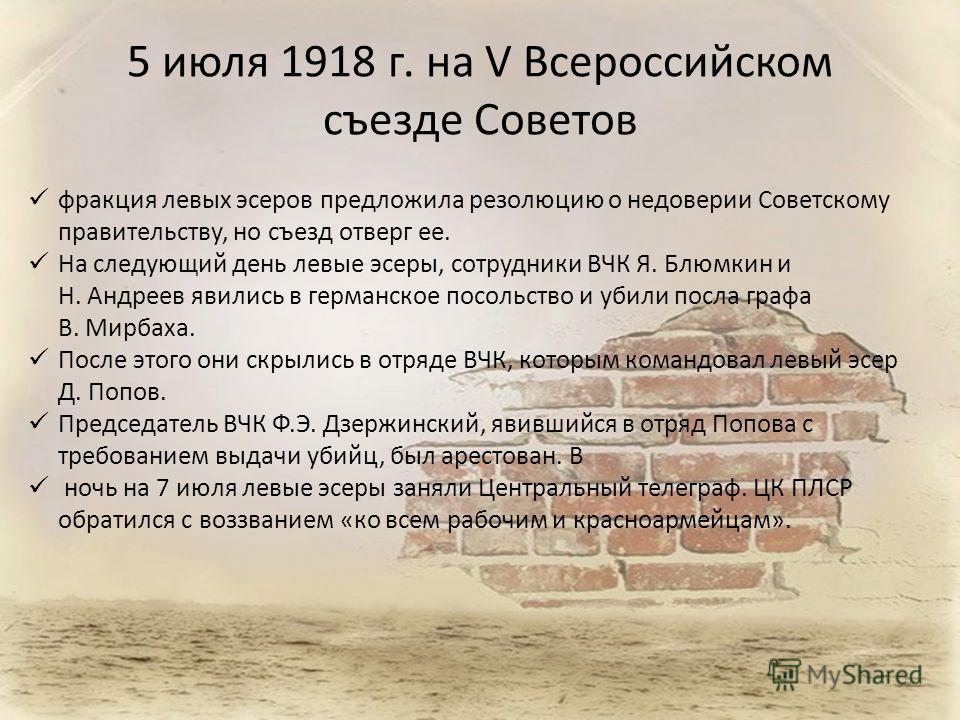 5 июля 1918 г. на V Всероссийском съезде Советов фракция левых эсеров предложила резолюцию о недоверии Советскому правительству, но съезд отверг ее. На следующий день левые эсеры, сотрудники ВЧК Я. Блюмкин и Н. Андреев явились в германское посольство