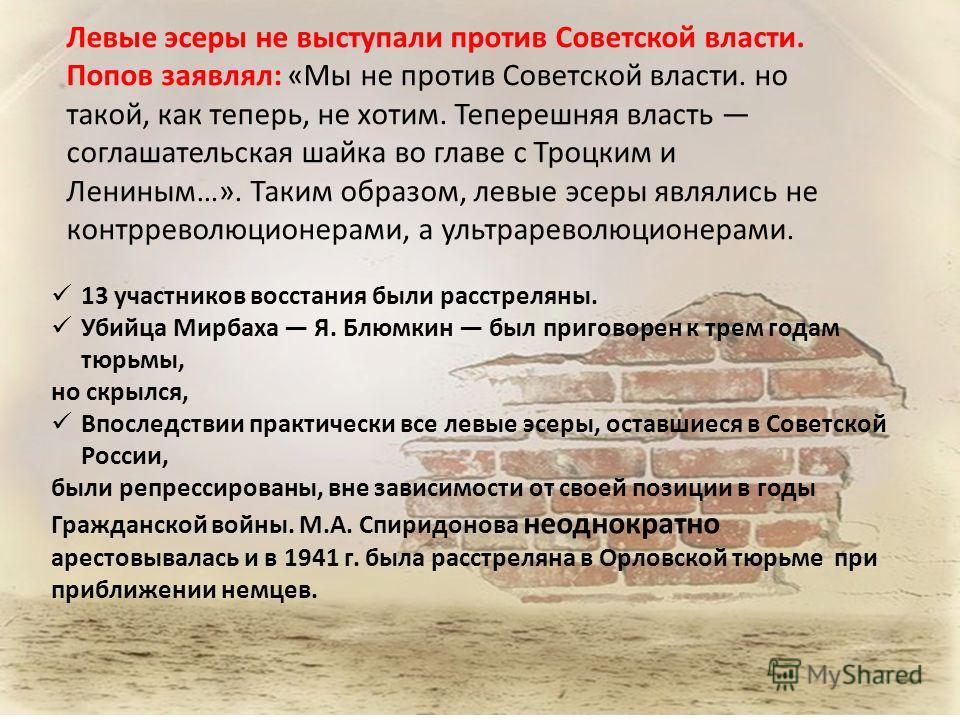 Левые эсеры не выступали против Советской власти. Попов заявлял: «Мы не против Советской власти. но такой, как теперь, не хотим. Теперешняя власть соглашательская шайка во главе с Троцким и Лениным…». Таким образом, левые эсеры являлись не контрревол
