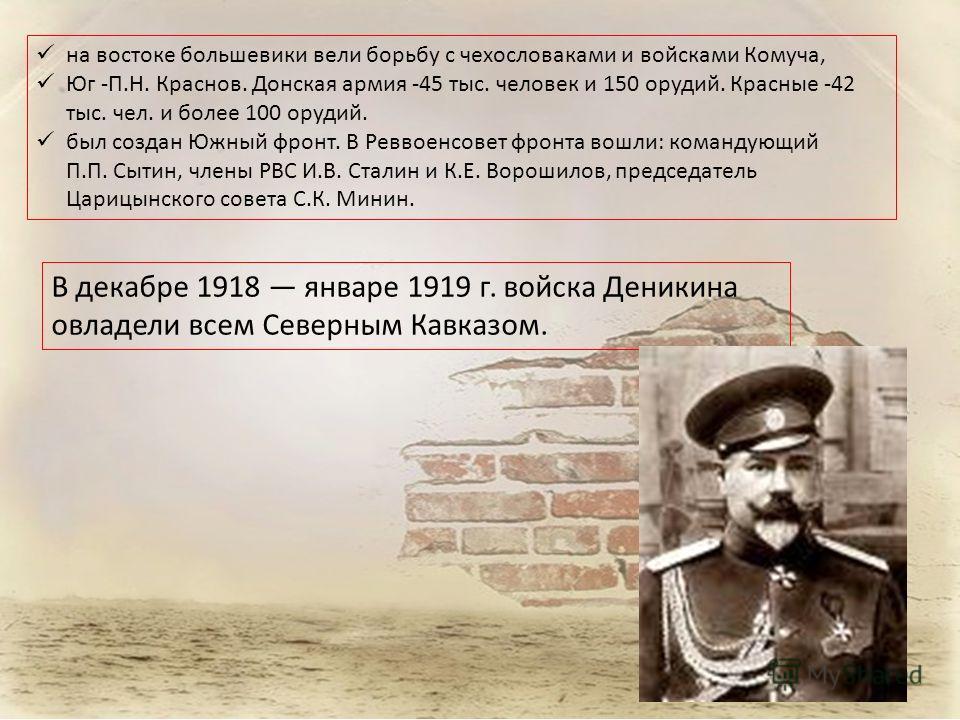 на востоке большевики вели борьбу с чехословаками и войсками Комуча, Юг -П.Н. Краснов. Донская армия -45 тыс. человек и 150 орудий. Красные -42 тыс. чел. и более 100 орудий. был создан Южный фронт. В Реввоенсовет фронта вошли: командующий П.П. Сытин,