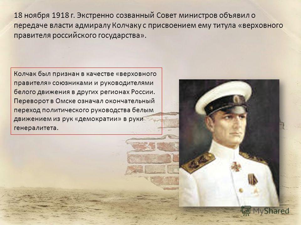 18 ноября 1918 г. Экстренно созванный Совет министров объявил о передаче власти адмиралу Колчаку с присвоением ему титула «верховного правителя российского государства». Колчак был признан в качестве «верховного правителя» союзниками и руководителями