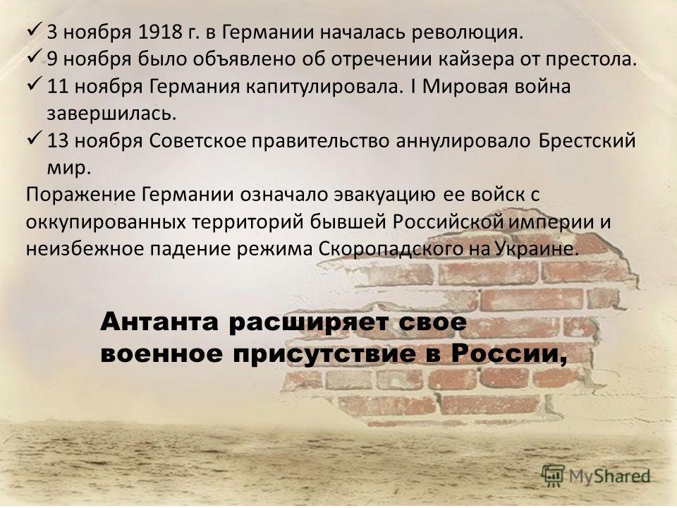 3 ноября 1918 г. в Германии началась революция. 9 ноября было объявлено об отречении кайзера от престола. 11 ноября Германия капитулировала. I Мировая война завершилась. 13 ноября Советское правительство аннулировало Брестский мир. Поражение Германии