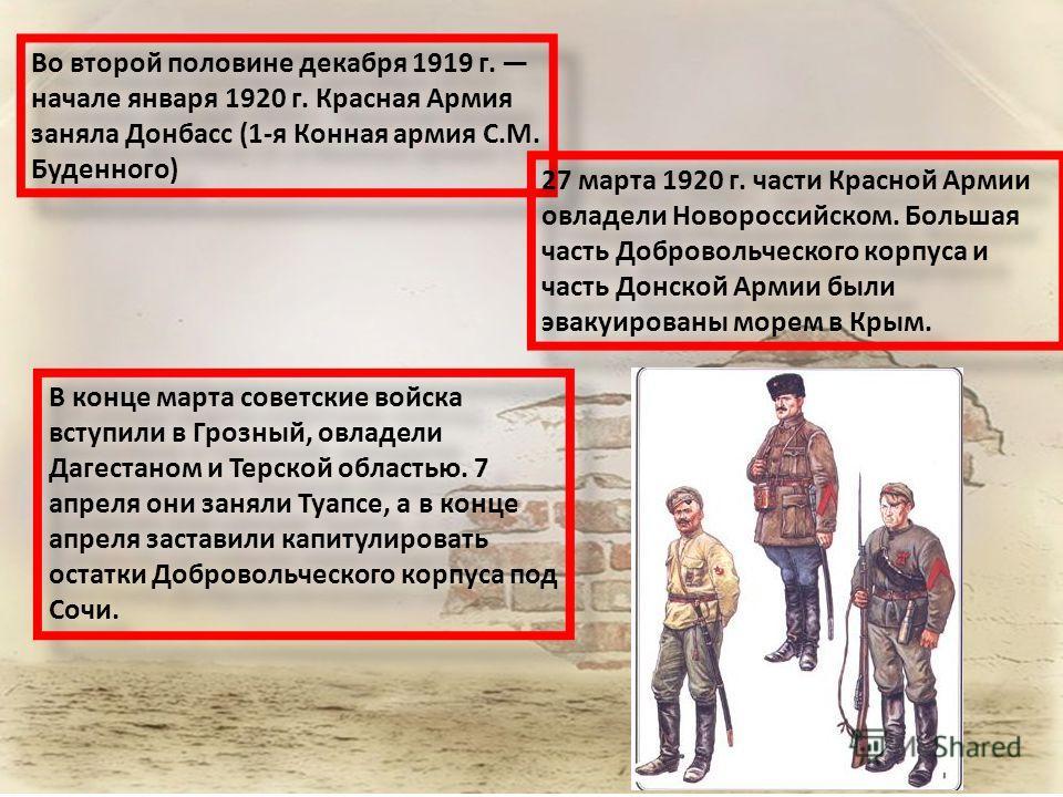Во второй половине декабря 1919 г. начале января 1920 г. Красная Армия заняла Донбасс (1-я Конная армия С.М. Буденного) 27 марта 1920 г. части Красной Армии овладели Новороссийском. Большая часть Добровольческого корпуса и часть Донской Армии были эв