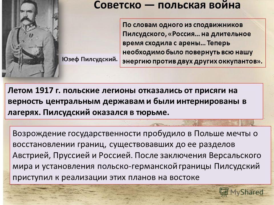 Советско польская война Юзеф Пилсудский. По словам одного из сподвижников Пилсудского, «Россия… на длительное время сходила с арены… Теперь необходимо было повернуть всю нашу энергию против двух других оккупантов». Летом 1917 г. польские легионы отка