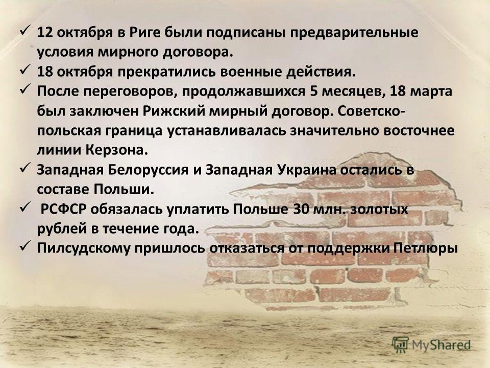 12 октября в Риге были подписаны предварительные условия мирного договора. 18 октября прекратились военные действия. После переговоров, продолжавшихся 5 месяцев, 18 марта был заключен Рижский мирный договор. Советско- польская граница устанавливалась