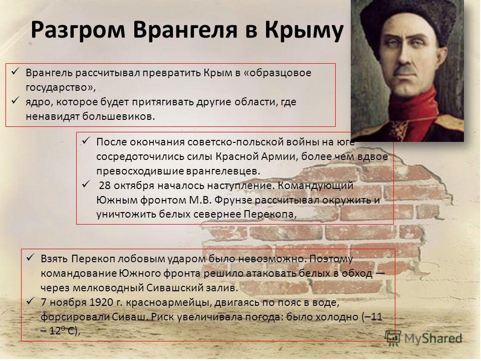 Разгром Врангеля в Крыму Врангель рассчитывал превратить Крым в «образцовое государство», ядро, которое будет притягивать другие области, где ненавидят большевиков. После окончания советско-польской войны на юге сосредоточились силы Красной Армии, бо