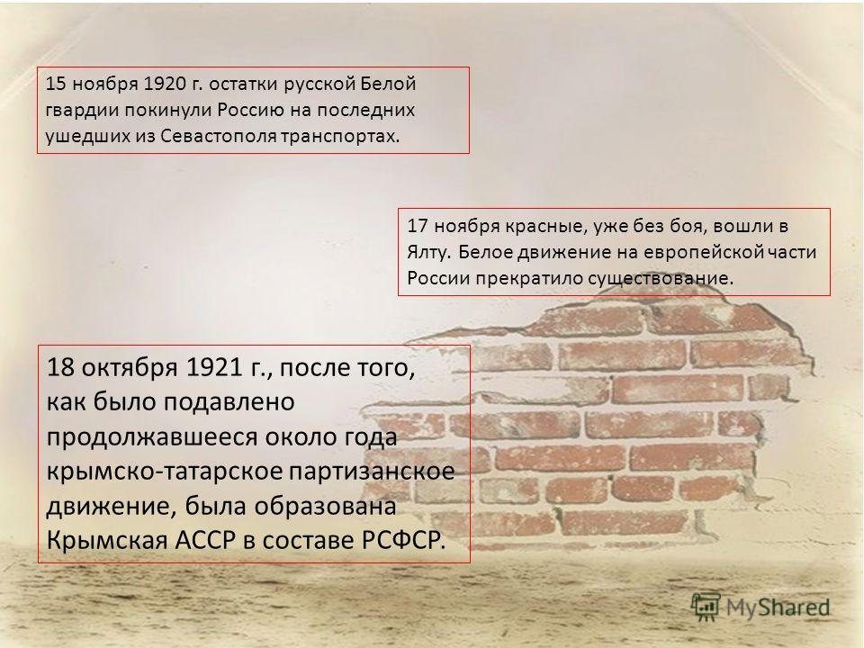 15 ноября 1920 г. остатки русской Белой гвардии покинули Россию на последних ушедших из Севастополя транспортах. 17 ноября красные, уже без боя, вошли в Ялту. Белое движение на европейской части России прекратило существование. 18 октября 1921 г., по