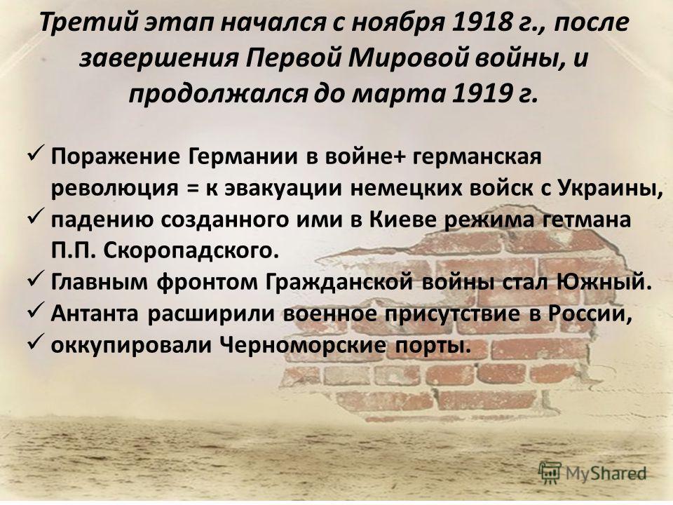 Третий этап начался с ноября 1918 г., после завершения Первой Мировой войны, и продолжался до марта 1919 г. Поражение Германии в войне+ германская революция = к эвакуации немецких войск с Украины, падению созданного ими в Киеве режима гетмана П.П. Ск