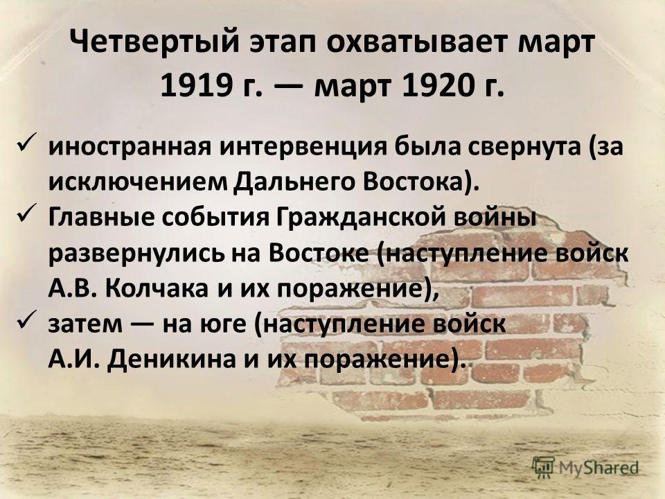 Четвертый этап охватывает март 1919 г. март 1920 г. иностранная интервенция была свернута (за исключением Дальнего Востока). Главные события Гражданской войны развернулись на Востоке (наступление войск А.В. Колчака и их поражение), затем на юге (наст