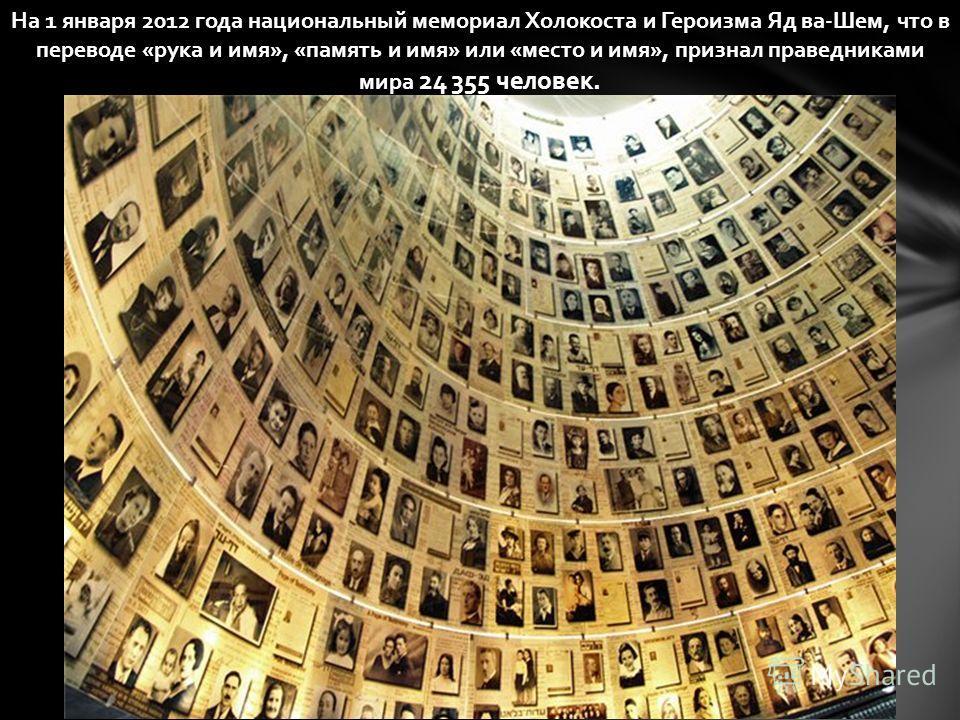 На 1 января 2012 года национальный мемориал Холокоста и Героизма Яд ва-Шем, что в переводе «рука и имя», «память и имя» или «место и имя», признал праведниками мира 24 355 человек.