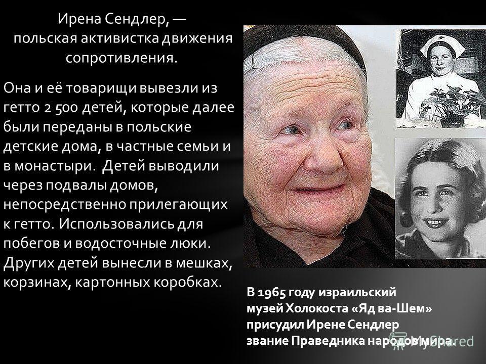 Ирена Сендлер, польская активистка движения сопротивления. Она и её товарищи вывезли из гетто 2 500 детей, которые далее были переданы в польские детские дома, в частные семьи и в монастыри. Детей выводили через подвалы домов, непосредственно прилега
