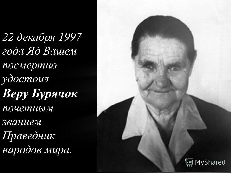 22 декабря 1997 года Яд Вашем посмертно удостоил Веру Бурячок почетным званием Праведник народов мира.