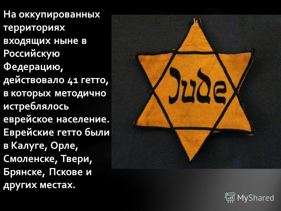 На оккупированных территориях входящих ныне в Российскую Федерацию, действовало 41 гетто, в которых методично истреблялось еврейское население. Еврейские гетто были в Калуге, Орле, Смоленске, Твери, Брянске, Пскове и других местах.