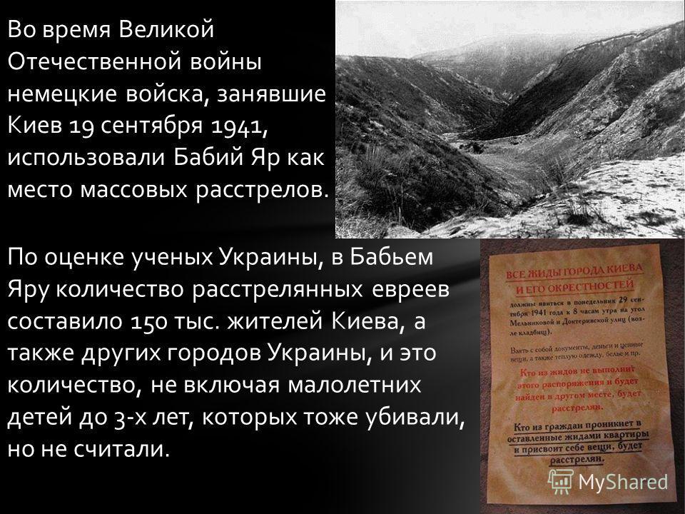 Во время Великой Отечественной войны немецкие войска, занявшие Киев 19 сентября 1941, использовали Бабий Яр как место массовых расстрелов. По оценке ученых Украины, в Бабьем Яру количество расстрелянных евреев составило 150 тыс. жителей Киева, а такж