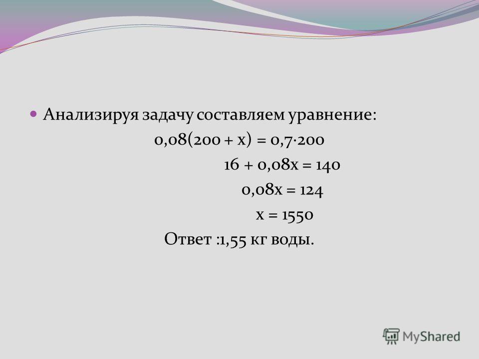 Анализируя задачу составляем уравнение: 0,08(200 + х) = 0,7·200 16 + 0,08х = 140 0,08х = 124 х = 1550 Ответ :1,55 кг воды.