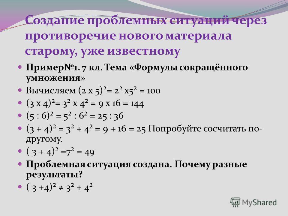 Создание проблемных ситуаций через противоречие нового материала старому, уже известному Пример1. 7 кл. Тема «Формулы сокращённого умножения» Вычисляем (2 х 5)²= 2² х5² = 100 (3 х 4)²= 3² х 4² = 9 х 16 = 144 (5 : 6)² = 5² : 6² = 25 : 36 (3 + 4)² = 3²