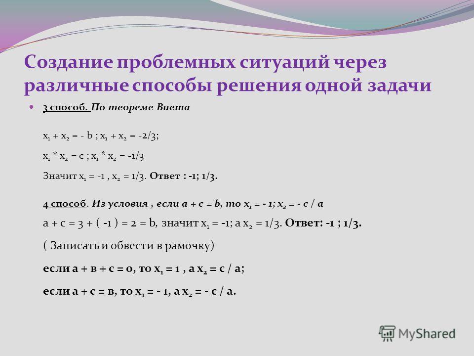 Создание проблемных ситуаций через различные способы решения одной задачи 3 способ. По теореме Виета х 1 + х 2 = - b ; х 1 + х 2 = -2/3; х 1 * х 2 = с ; х 1 * х 2 = -1/3 Значит х 1 = -1, х 2 = 1/3. Ответ : -1; 1/3. 4 способ. Из условия, если а + с =