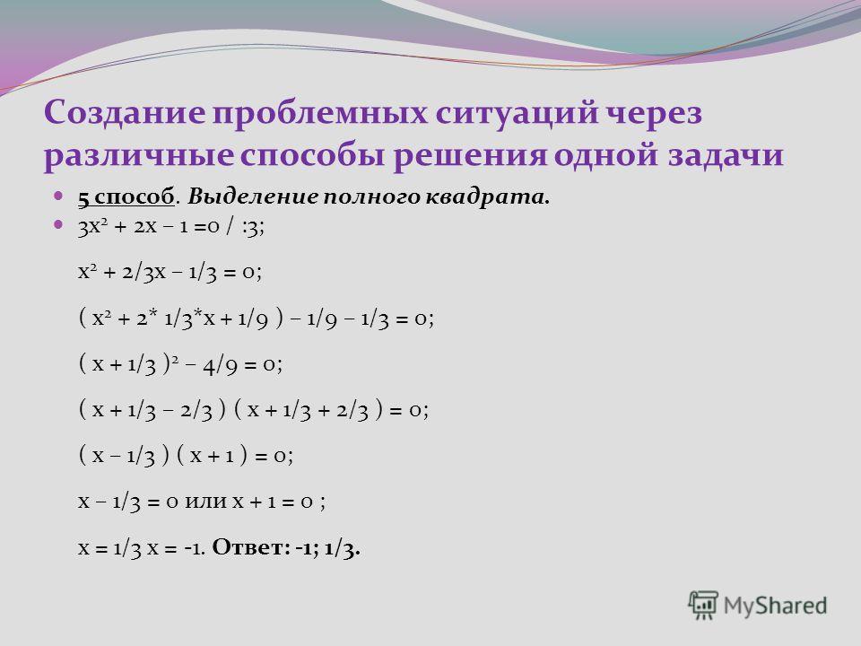 Создание проблемных ситуаций через различные способы решения одной задачи 5 способ. Выделение полного квадрата. 3х 2 + 2х – 1 =0 / :3; х 2 + 2/3х – 1/3 = 0; ( х 2 + 2* 1/3*х + 1/9 ) – 1/9 – 1/3 = 0; ( х + 1/3 ) 2 – 4/9 = 0; ( х + 1/3 – 2/3 ) ( х + 1/