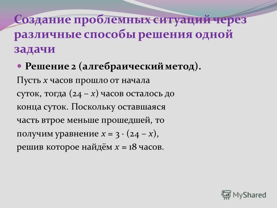 Создание проблемных ситуаций через различные способы решения одной задачи Решение 2 (алгебраический метод). Пусть x часов прошло от начала суток, тогда (24 – x) часов осталось до конца суток. Поскольку оставшаяся часть втрое меньше прошедшей, то полу