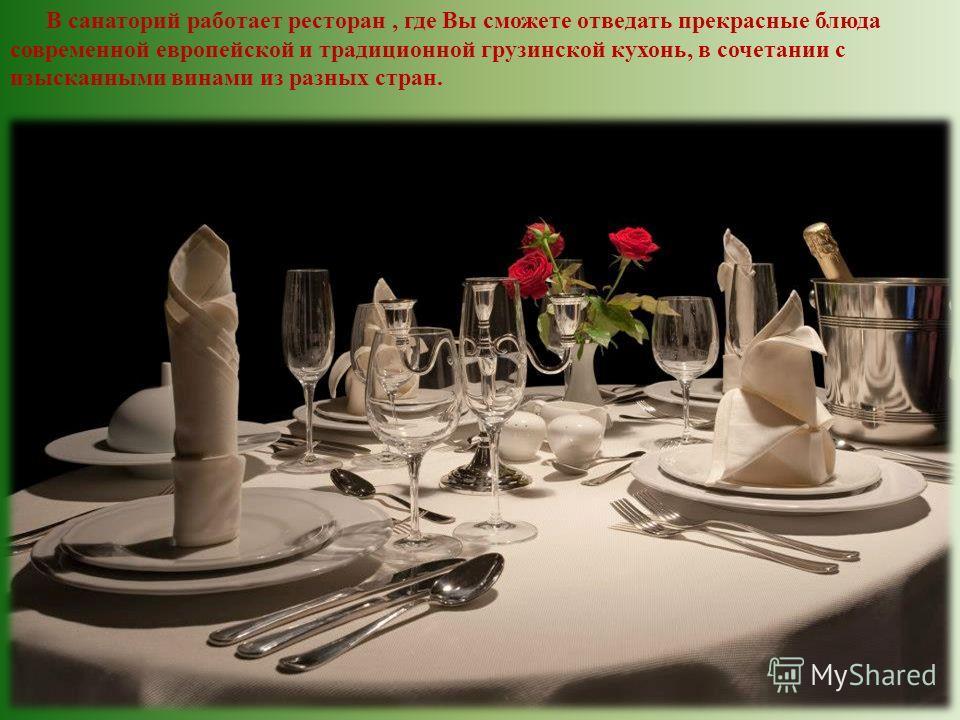 В санаторий работает ресторан, где Вы сможете отведать прекрасные блюда современной европейской и традиционной грузинской кухонь, в сочетании с изысканными винами из разных стран.