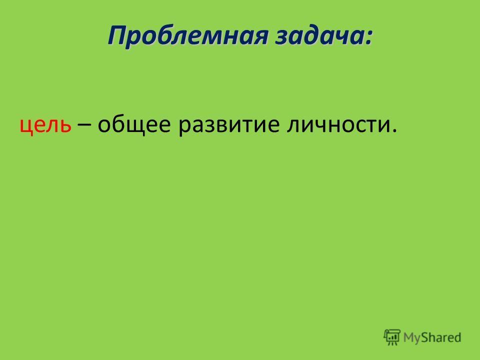 Проблемная задача: цель – общее развитие личности.
