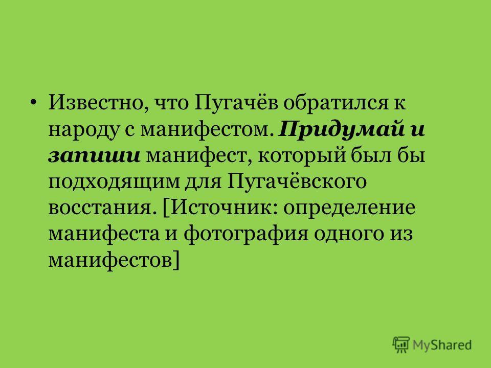 Известно, что Пугачёв обратился к народу с манифестом. Придумай и запиши манифест, который был бы подходящим для Пугачёвского восстания. [Источник: определение манифеста и фотография одного из манифестов]