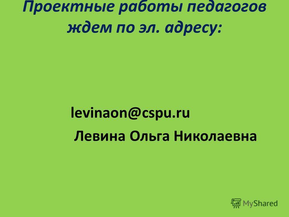 Проектные работы педагогов ждем по эл. адресу: levinaon@cspu.ru Левина Ольга Николаевна
