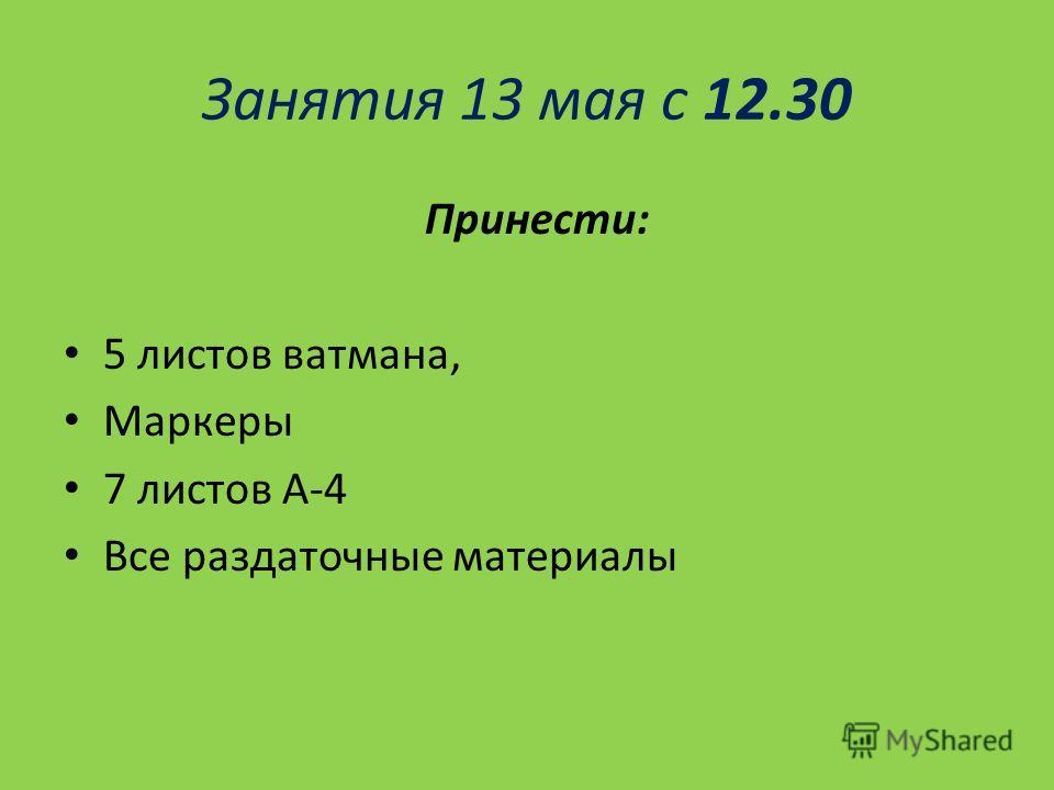Занятия 13 мая с 12.30 Принести: 5 листов ватмана, Маркеры 7 листов А-4 Все раздаточные материалы