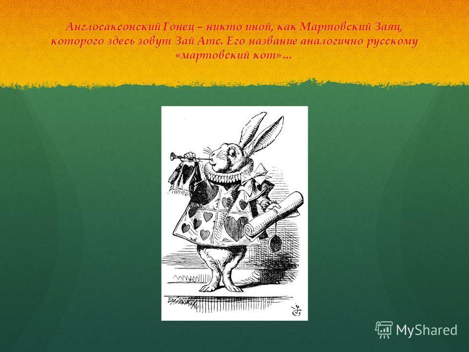 Англосаксонский Гонец – никто иной, как Мартовский Заяц, которого здесь зовут Зай Атс. Его название аналогично русскому «мартовский кот»…