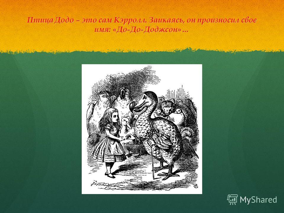 Птица Додо – это сам Кэрролл. Заикаясь, он произносил свое имя: «До-До-Доджсон»…