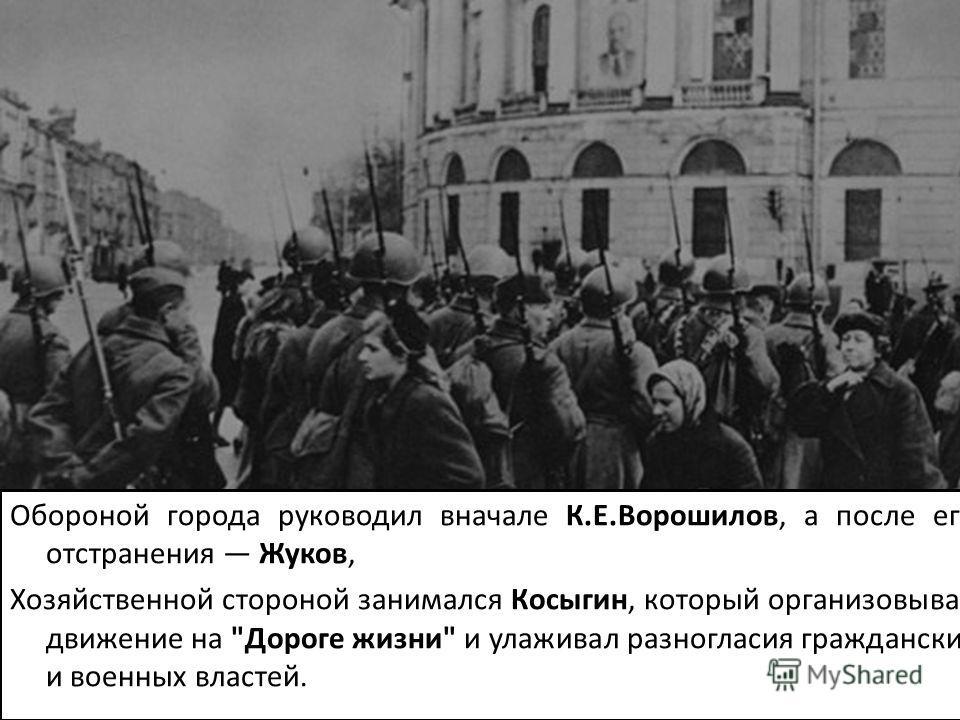 Обороной города руководил вначале К.Е.Ворошилов, а после его отстранения Жуков, Хозяйственной стороной занимался Косыгин, который организовывал движение на Дороге жизни и улаживал разногласия гражданских и военных властей.