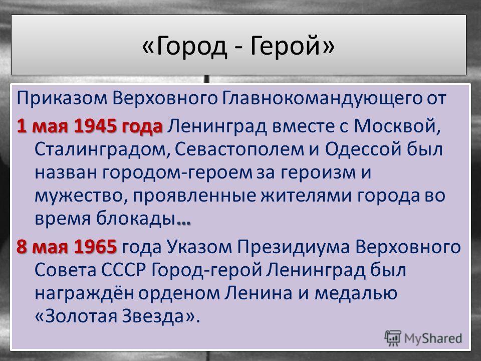 «Город - Герой» Приказом Верховного Главнокомандующего от 1 мая 1945 года … 1 мая 1945 года Ленинград вместе с Москвой, Сталинградом, Севастополем и Одессой был назван городом-героем за героизм и мужество, проявленные жителями города во время блокады