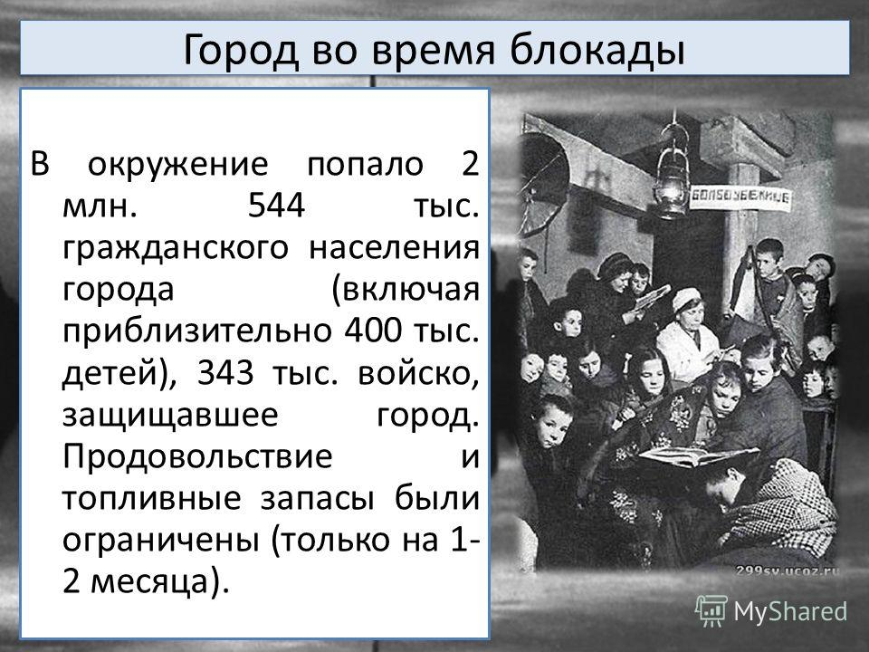 Город во время блокады В окружение попало 2 млн. 544 тыс. гражданского населения города (включая приблизительно 400 тыс. детей), 343 тыс. войско, защищавшее город. Продовольствие и топливные запасы были ограничены (только на 1- 2 месяца).