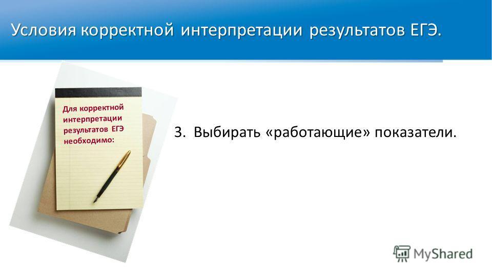 Для корректной интерпретации результатов ЕГЭ необходимо: 3.Выбирать «работающие» показатели. Условия корректной интерпретации результатов ЕГЭ.